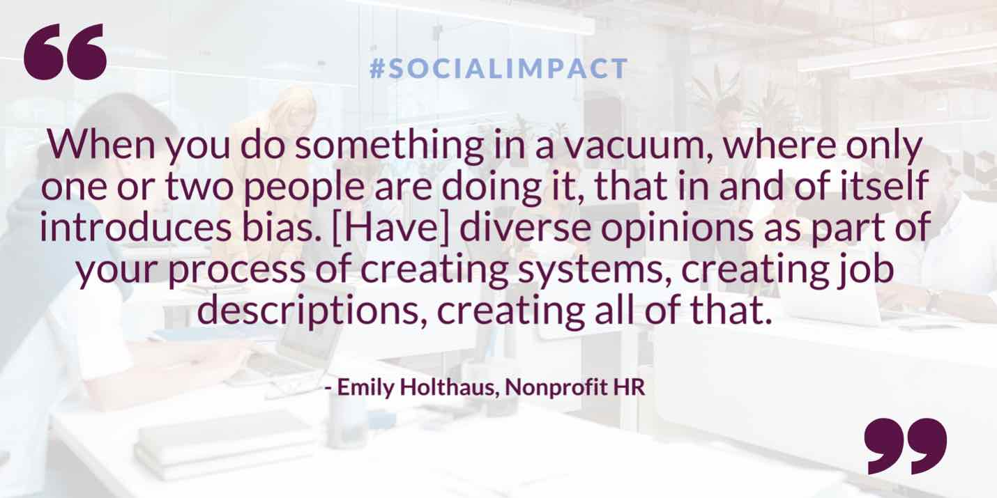 Quote: When you do something in a vacuum, where only one or two people are doing it, that in and of itself introduces bias. Have diverse opinions as part of your process of creating systems, creating job descriptions, creating all of that. Said by Emily Holthaus of Nonprofit HR